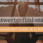 Selbstwertgefühl Stärken: Mein kompletter Guide in 15 Schritten